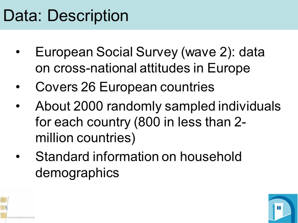 Data: Description European Social Survey (wave 2): data on cross-national attitudes in Europe Covers 26 European countries About 2000 randomly sampled individuals for each country (800 in less than 2- million countries) Standard information on household demographics