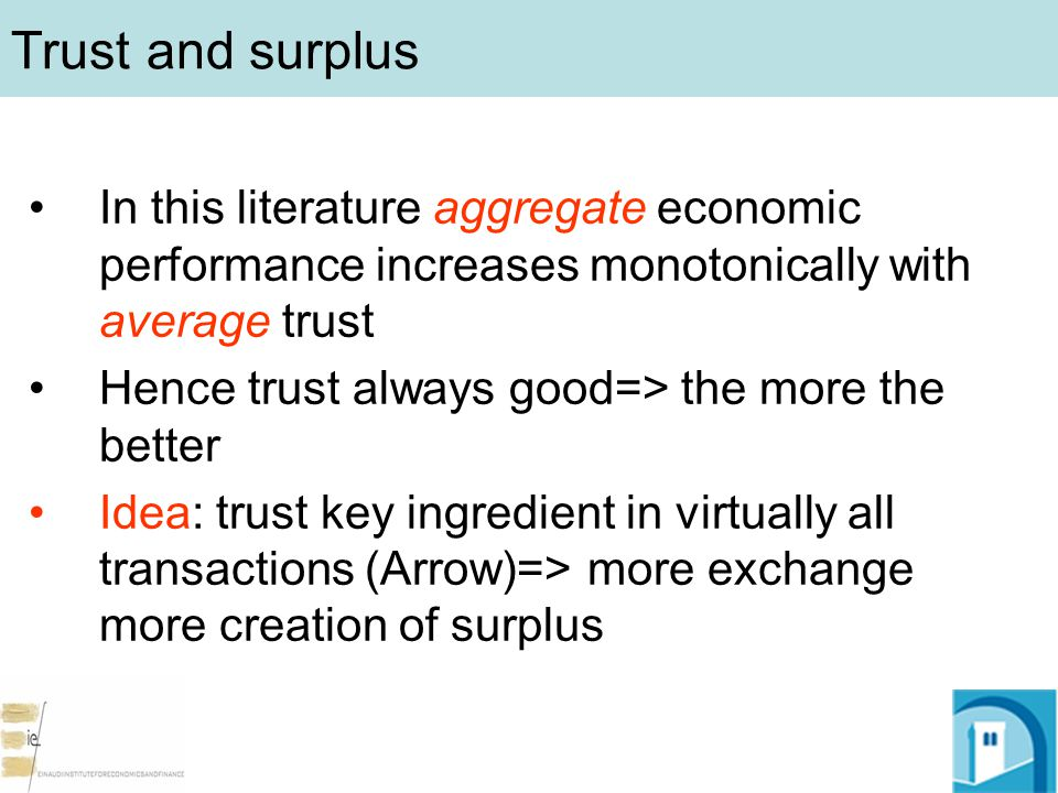 Trust and surplus In this literature aggregate economic performance increases monotonically with average trust Hence trust always good=> the more the better Idea: trust key ingredient in virtually all transactions (Arrow)=> more exchange more creation of surplus