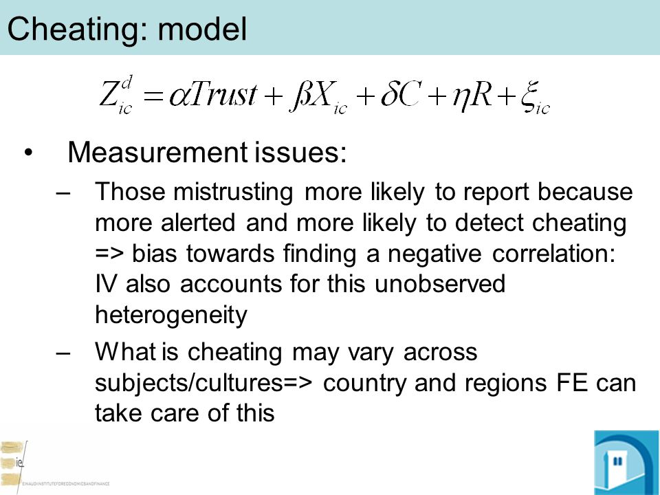 Cheating: model Measurement issues: –Those mistrusting more likely to report because more alerted and more likely to detect cheating => bias towards finding a negative correlation: IV also accounts for this unobserved heterogeneity –What is cheating may vary across subjects/cultures=> country and regions FE can take care of this