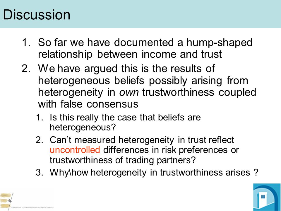 Discussion 1.So far we have documented a hump-shaped relationship between income and trust 2.We have argued this is the results of heterogeneous beliefs possibly arising from heterogeneity in own trustworthiness coupled with false consensus 1.Is this really the case that beliefs are heterogeneous.