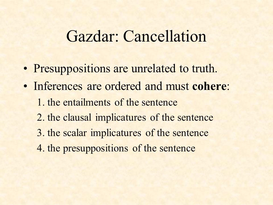 Gazdar: Cancellation Presuppositions are unrelated to truth.