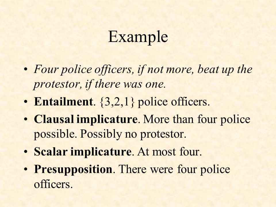 Example Four police officers, if not more, beat up the protestor, if there was one. Entailment. {3,2,1} police officers. Clausal implicature. More tha