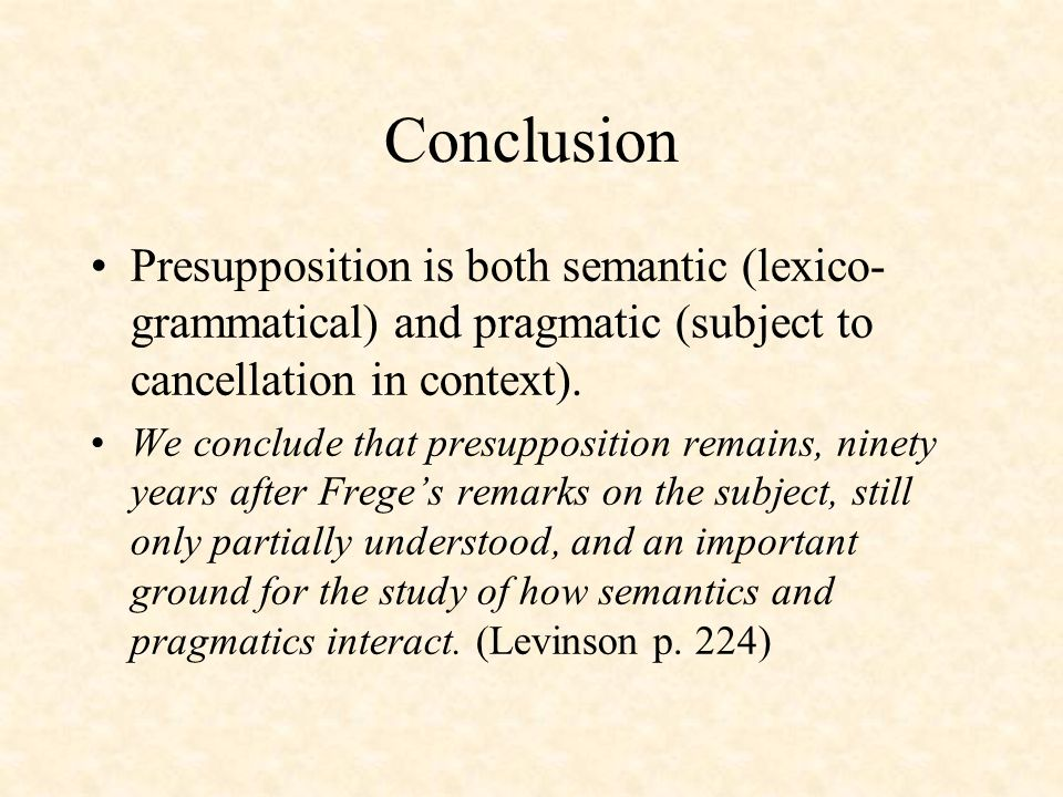 Conclusion Presupposition is both semantic (lexico- grammatical) and pragmatic (subject to cancellation in context). We conclude that presupposition r