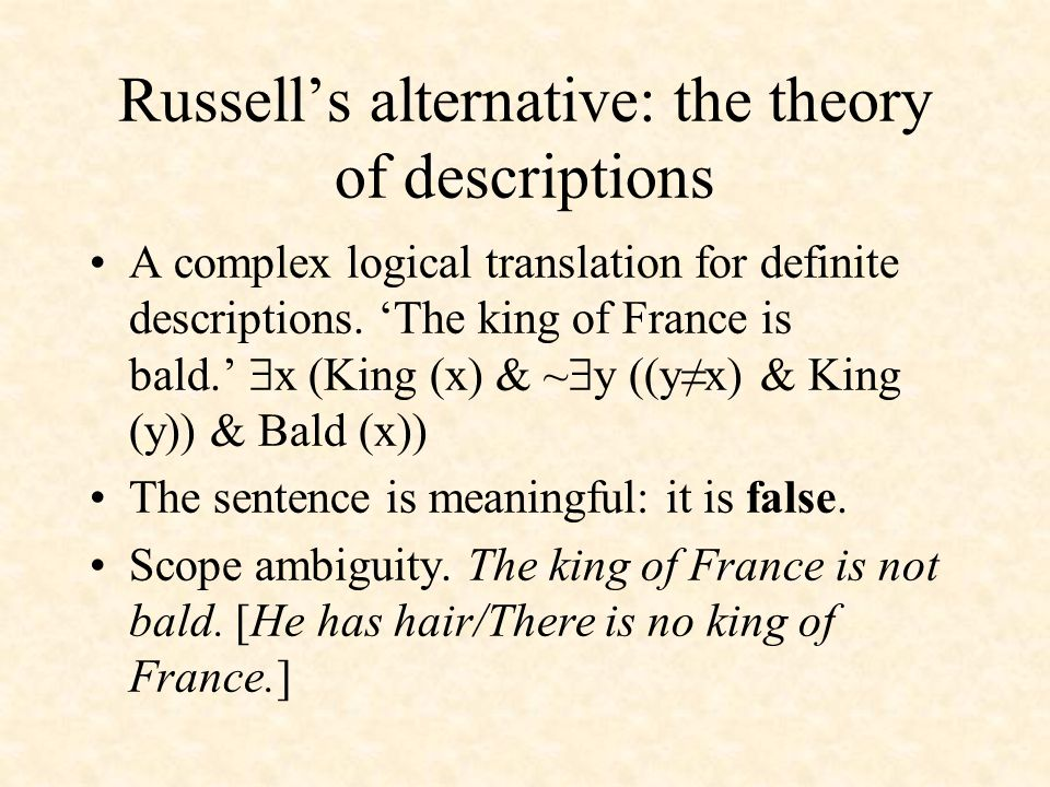 Russell's alternative: the theory of descriptions A complex logical translation for definite descriptions. 'The king of France is bald.'  x (King (x