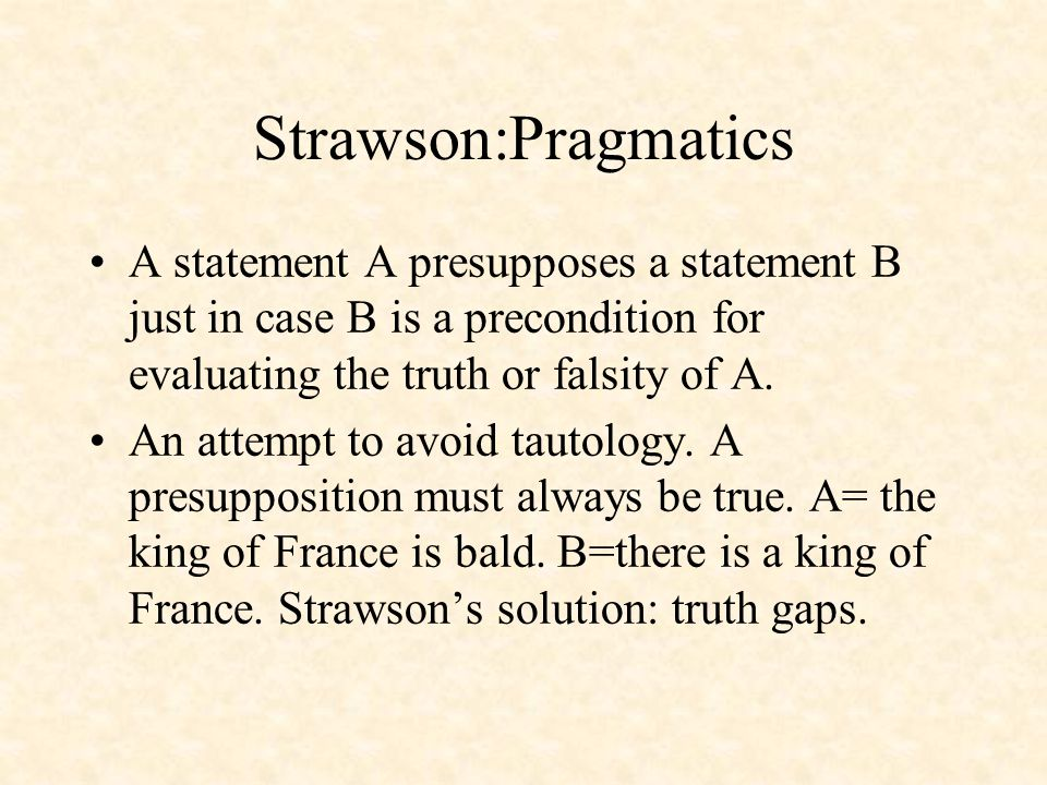Strawson:Pragmatics A statement A presupposes a statement B just in case B is a precondition for evaluating the truth or falsity of A.