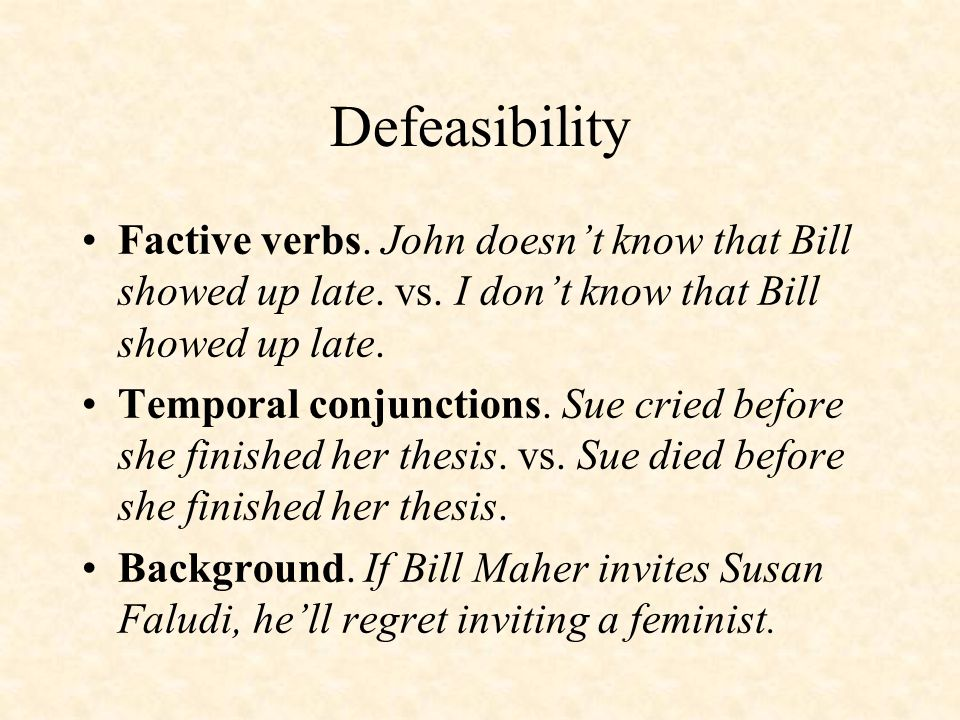 Defeasibility Factive verbs. John doesn't know that Bill showed up late. vs. I don't know that Bill showed up late. Temporal conjunctions. Sue cried b