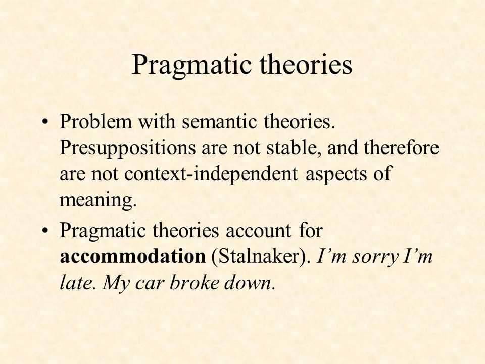 Pragmatic theories Problem with semantic theories. Presuppositions are not stable, and therefore are not context-independent aspects of meaning. Pragm