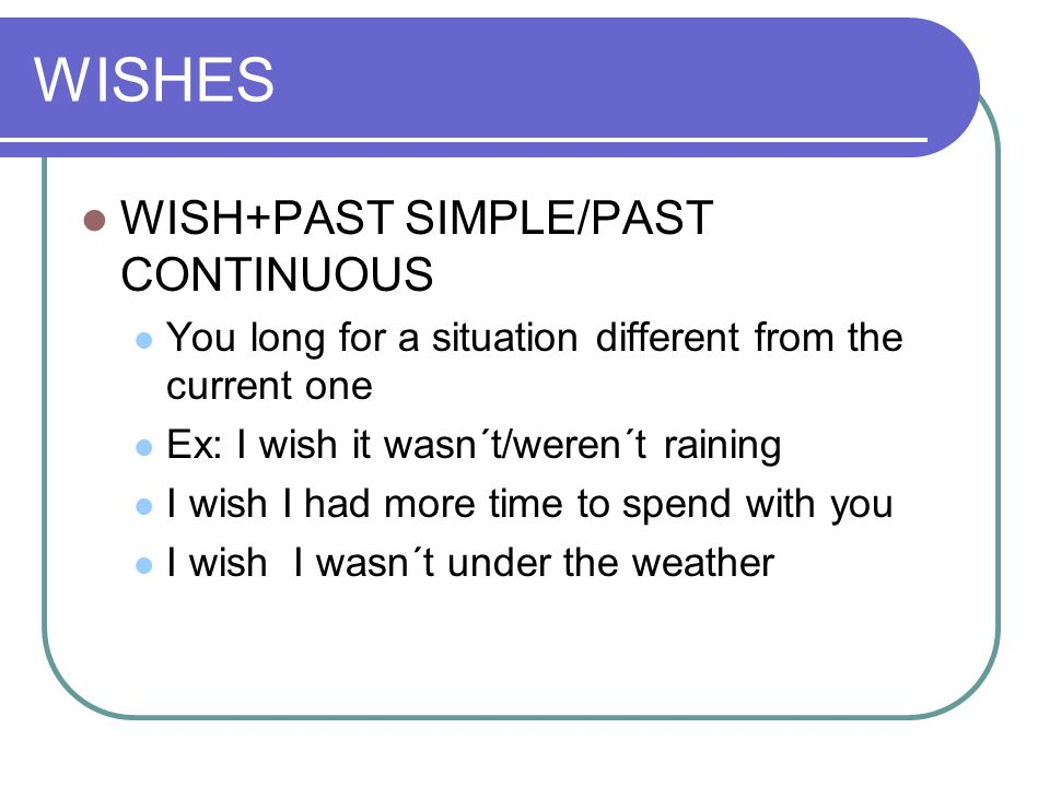 WISHES WISH+PAST SIMPLE/PAST CONTINUOUS You long for a situation different from the current one Ex: I wish it wasn´t/weren´t raining I wish I had more time to spend with you I wish I wasn´t under the weather