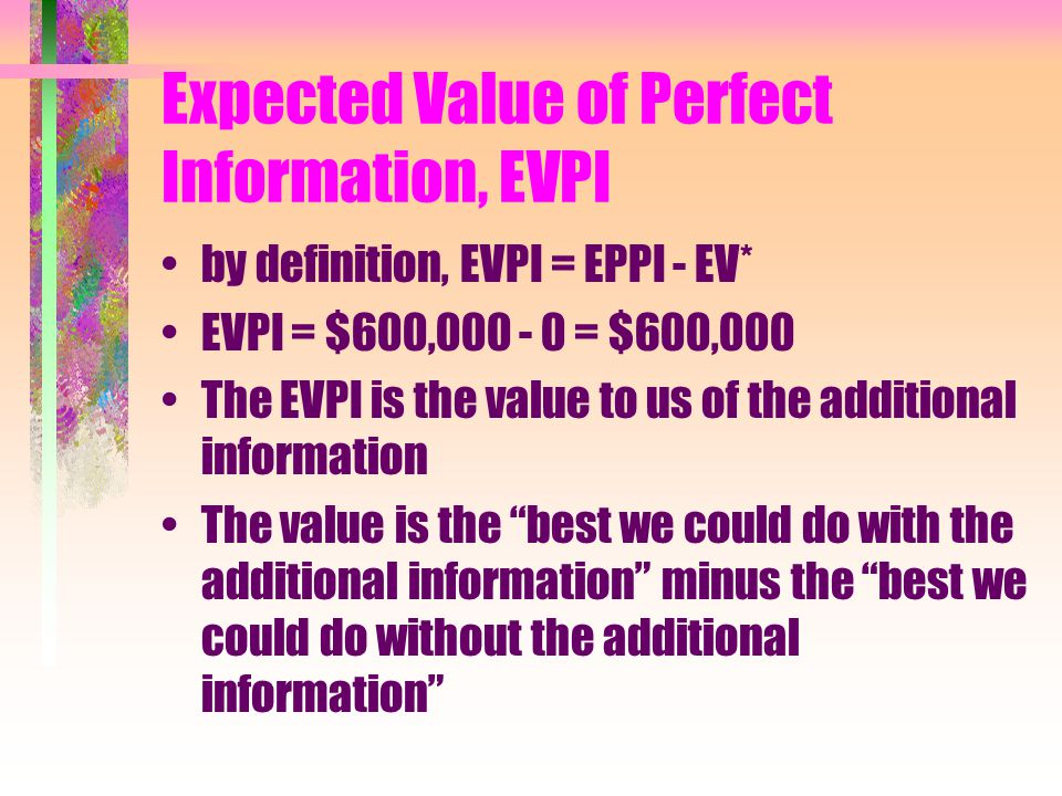 Expected Payoff of Perfect Information, EPPI By definition, EPPI = ∑pi * max(Pij) The product of the state probability with the maximum payoff in that