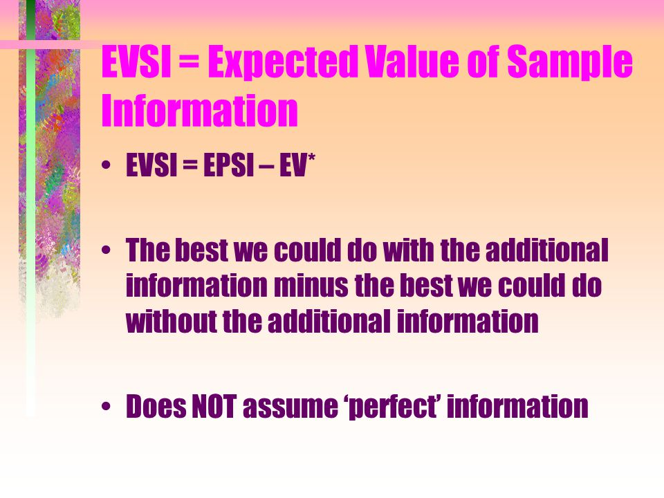 EPSI –Expected Payoff of Sample Information EPSI = ∑ Probj * highest payoff within each scenario Does NOT assume the information is 'perfect'