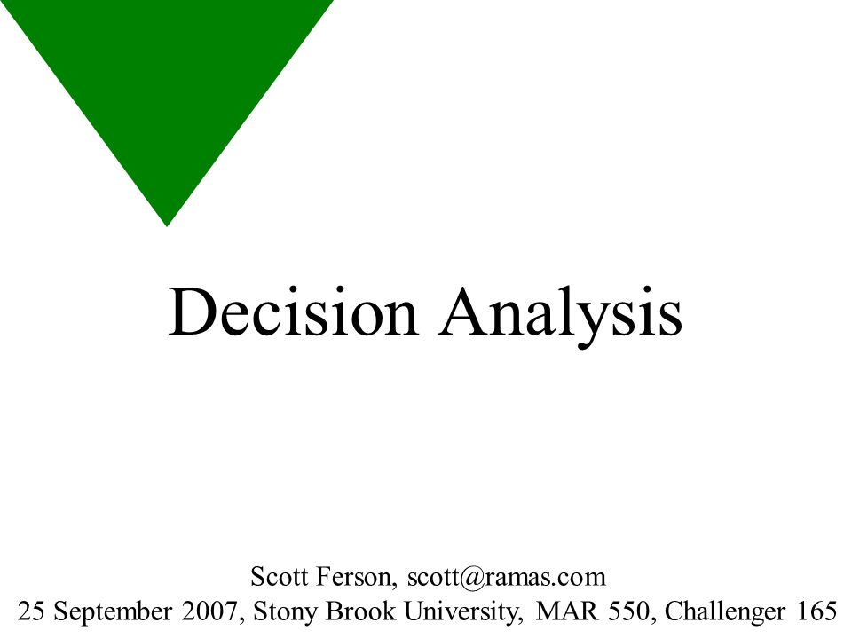 Decision Analysis Scott Ferson, scott@ramas.com 25 September 2007, Stony Brook University, MAR 550, Challenger 165 HANDOUT MASTER HAS HEADER AND FOOTER ANIMATED