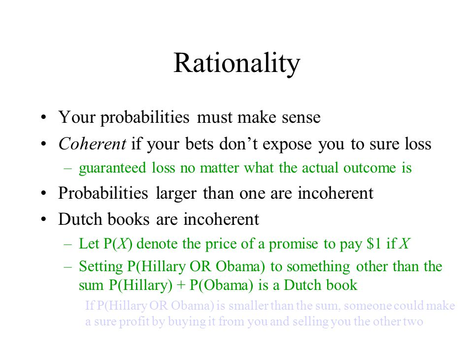 Rationality Your probabilities must make sense Coherent if your bets don't expose you to sure loss –guaranteed loss no matter what the actual outcome is Probabilities larger than one are incoherent Dutch books are incoherent –Let P(X) denote the price of a promise to pay $1 if X –Setting P(Hillary OR Obama) to something other than the sum P(Hillary) + P(Obama) is a Dutch book If P(Hillary OR Obama) is smaller than the sum, someone could make a sure profit by buying it from you and selling you the other two