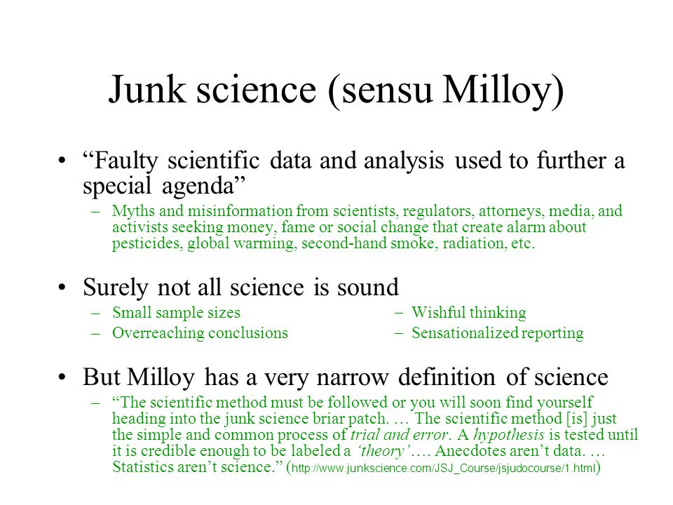 Junk science (sensu Milloy) Faulty scientific data and analysis used to further a special agenda –Myths and misinformation from scientists, regulators, attorneys, media, and activists seeking money, fame or social change that create alarm about pesticides, global warming, second-hand smoke, radiation, etc.