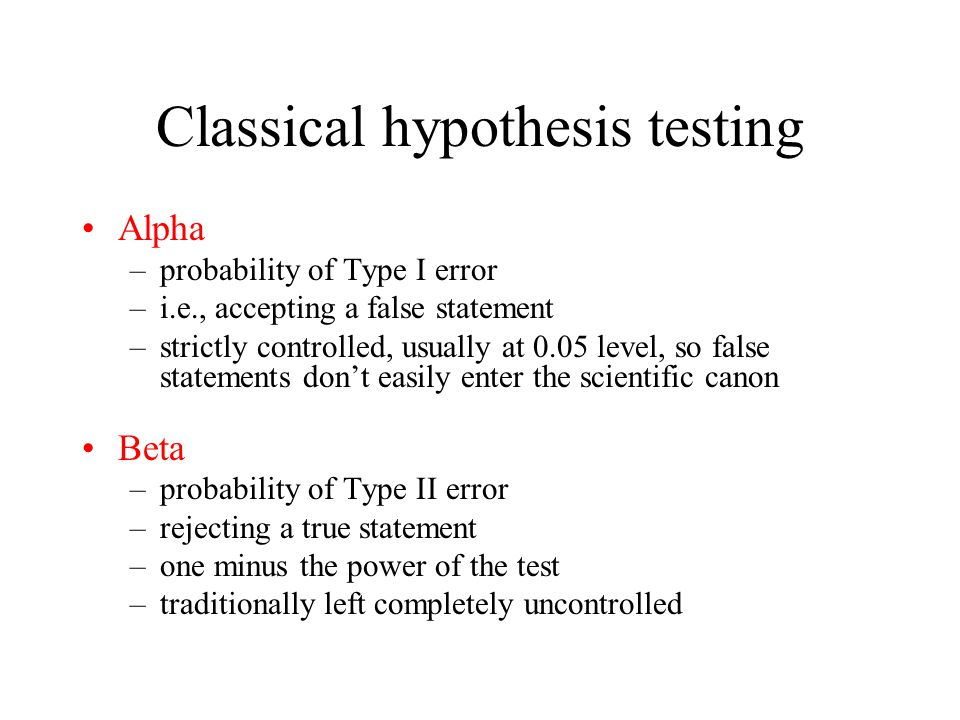 Classical hypothesis testing Alpha –probability of Type I error –i.e., accepting a false statement –strictly controlled, usually at 0.05 level, so false statements don't easily enter the scientific canon Beta –probability of Type II error –rejecting a true statement –one minus the power of the test –traditionally left completely uncontrolled