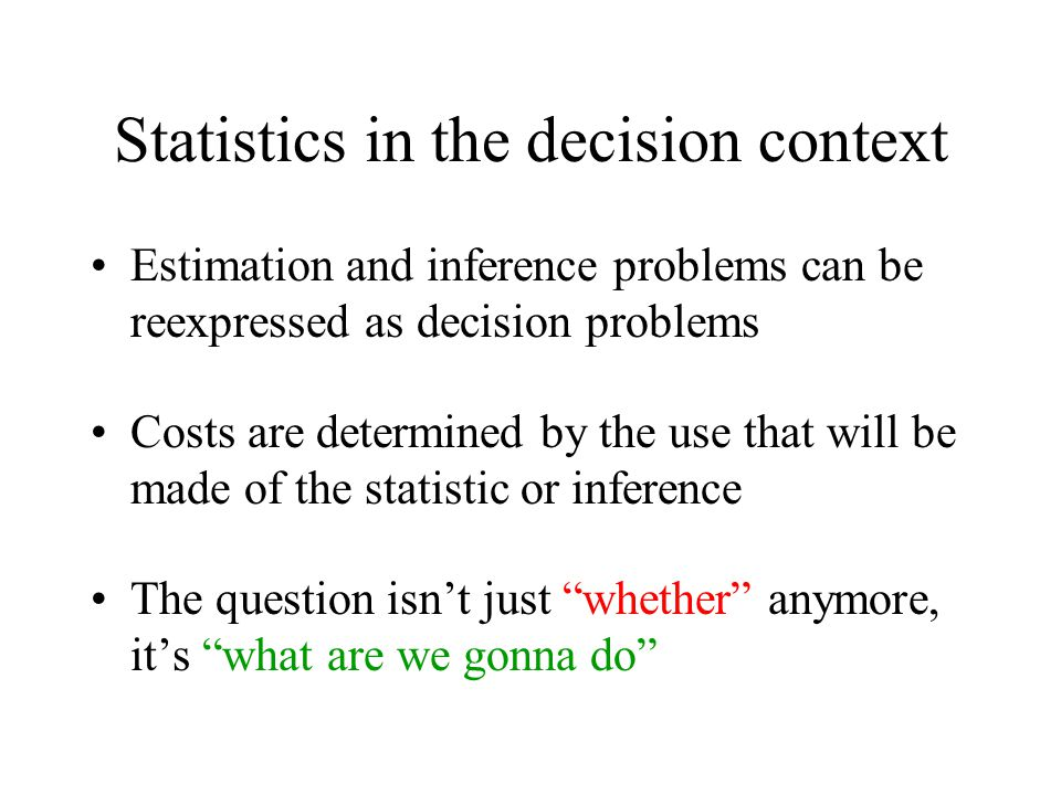 Statistics in the decision context Estimation and inference problems can be reexpressed as decision problems Costs are determined by the use that will be made of the statistic or inference The question isn't just whether anymore, it's what are we gonna do Wald (1939)