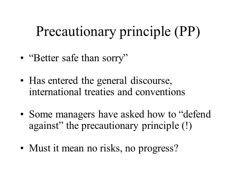 Precautionary principle (PP) Better safe than sorry Has entered the general discourse, international treaties and conventions Some managers have asked how to defend against the precautionary principle (!) Must it mean no risks, no progress