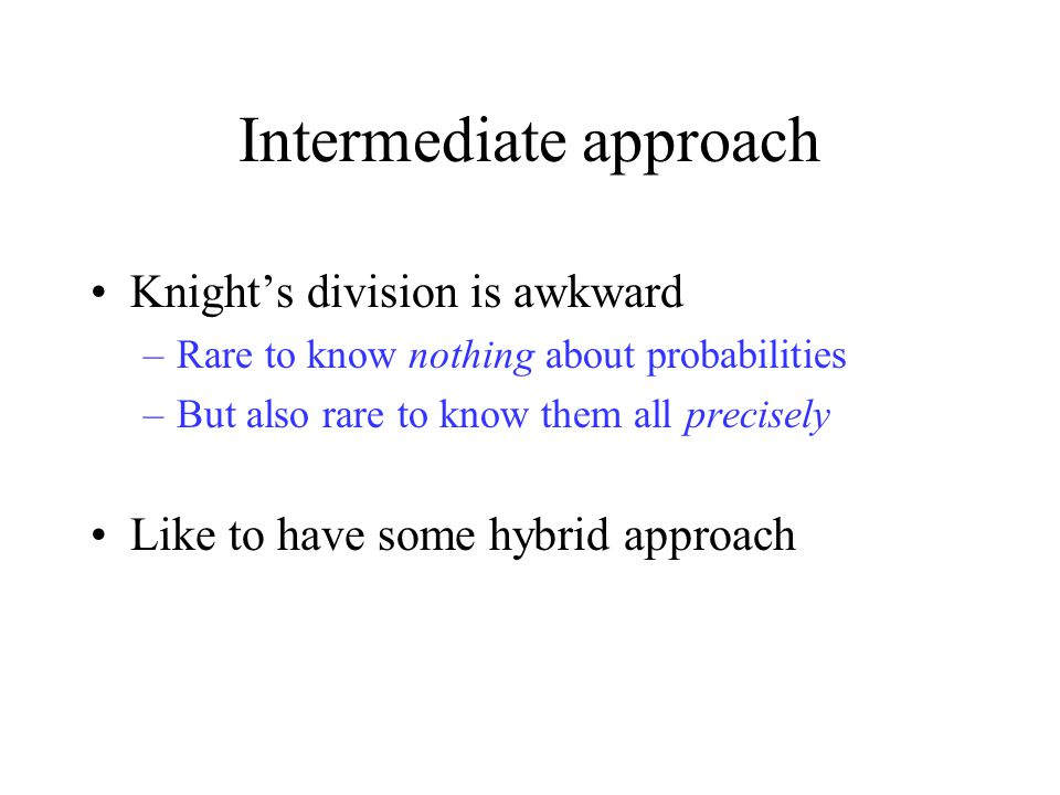 Intermediate approach Knight's division is awkward –Rare to know nothing about probabilities –But also rare to know them all precisely Like to have some hybrid approach