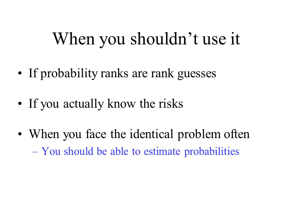 When you shouldn't use it If probability ranks are rank guesses If you actually know the risks When you face the identical problem often –You should be able to estimate probabilities