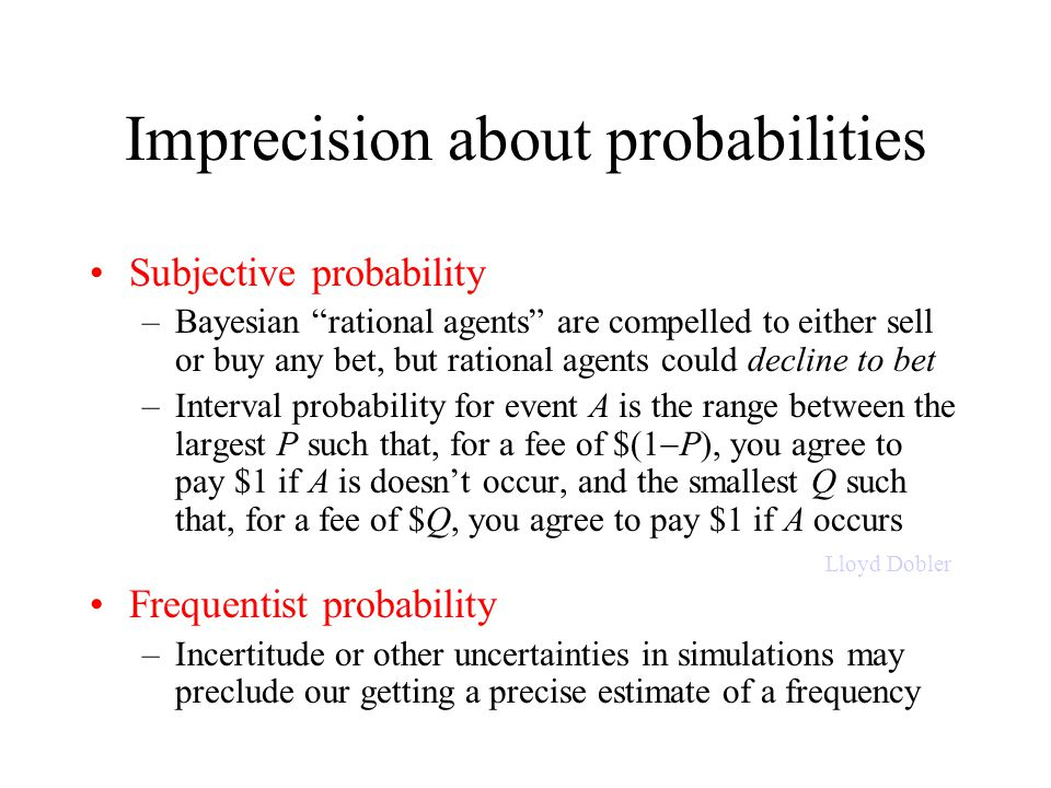 Imprecision about probabilities Subjective probability –Bayesian rational agents are compelled to either sell or buy any bet, but rational agents could decline to bet –Interval probability for event A is the range between the largest P such that, for a fee of $(1  P), you agree to pay $1 if A is doesn't occur, and the smallest Q such that, for a fee of $Q, you agree to pay $1 if A occurs Frequentist probability –Incertitude or other uncertainties in simulations may preclude our getting a precise estimate of a frequency Interval probability is the range between the largest buying price and the smallest selling price s/he accepts I don t want to sell anything, buy anything… (Lloyd Dobler [John Cusack] in the film Say Anything…) Lloyd Dobler