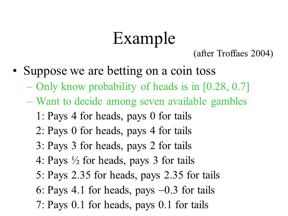 Example Suppose we are betting on a coin toss –Only know probability of heads is in [0.28, 0.7] –Want to decide among seven available gambles 1: Pays 4 for heads, pays 0 for tails 2: Pays 0 for heads, pays 4 for tails 3: Pays 3 for heads, pays 2 for tails 4: Pays ½ for heads, pays 3 for tails 5: Pays 2.35 for heads, pays 2.35 for tails 6: Pays 4.1 for heads, pays  0.3 for tails 7: Pays 0.1 for heads, pays 0.1 for tails (after Troffaes 2004)