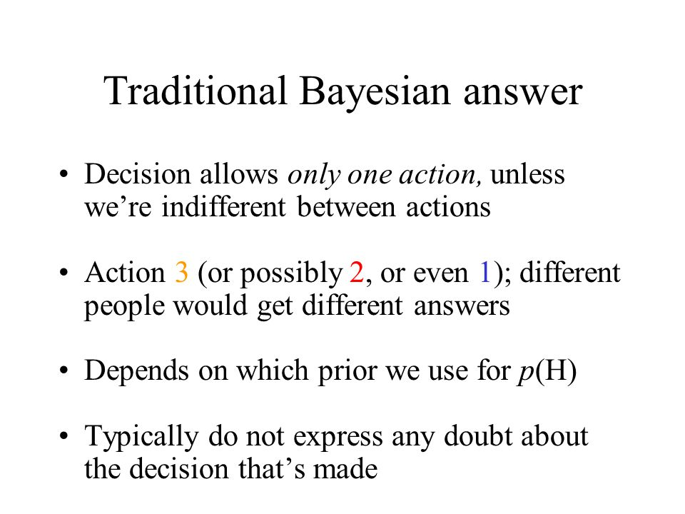 Traditional Bayesian answer Decision allows only one action, unless we're indifferent between actions Action 3 (or possibly 2, or even 1); different people would get different answers Depends on which prior we use for p(H) Typically do not express any doubt about the decision that's made
