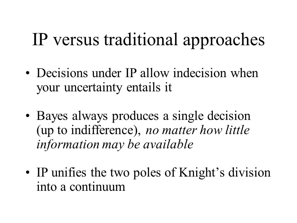 IP versus traditional approaches Decisions under IP allow indecision when your uncertainty entails it Bayes always produces a single decision (up to indifference), no matter how little information may be available IP unifies the two poles of Knight's division into a continuum