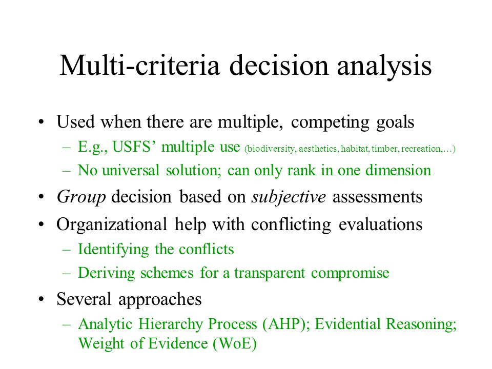 Multi-criteria decision analysis Used when there are multiple, competing goals –E.g., USFS' multiple use (biodiversity, aesthetics, habitat, timber, recreation,…) –No universal solution; can only rank in one dimension Group decision based on subjective assessments Organizational help with conflicting evaluations –Identifying the conflicts –Deriving schemes for a transparent compromise Several approaches –Analytic Hierarchy Process (AHP); Evidential Reasoning; Weight of Evidence (WoE)