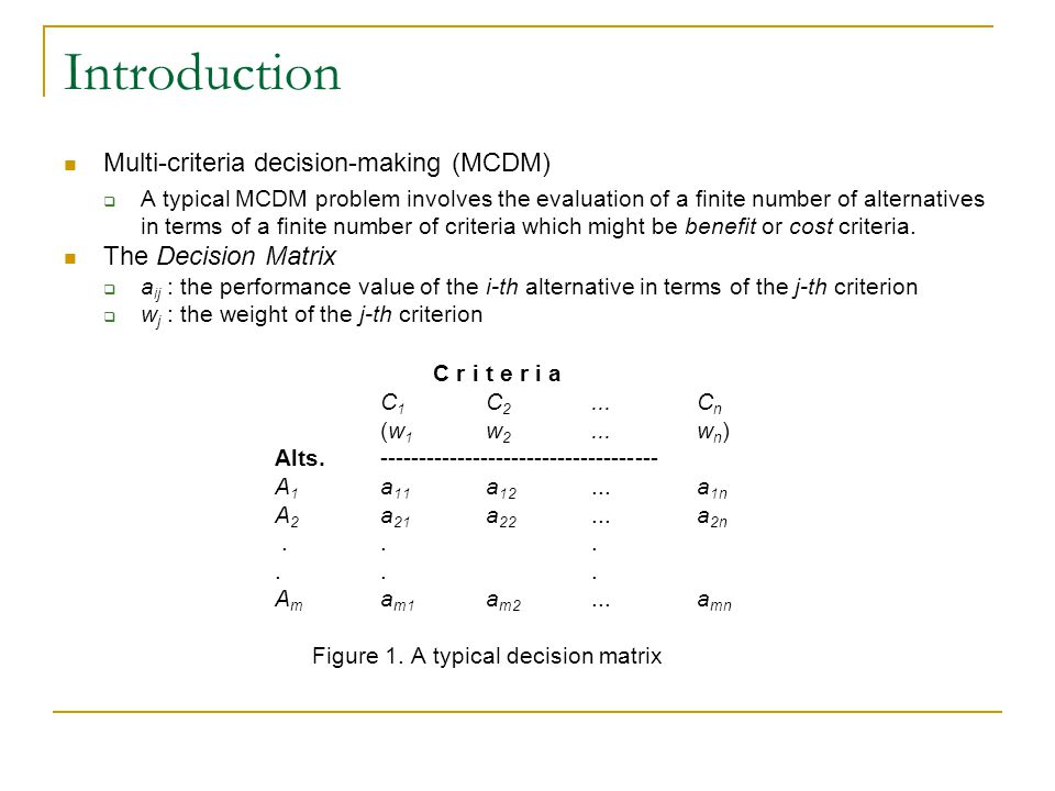 Introduction Multi-criteria decision-making (MCDM)  A typical MCDM problem involves the evaluation of a finite number of alternatives in terms of a finite number of criteria which might be benefit or cost criteria.