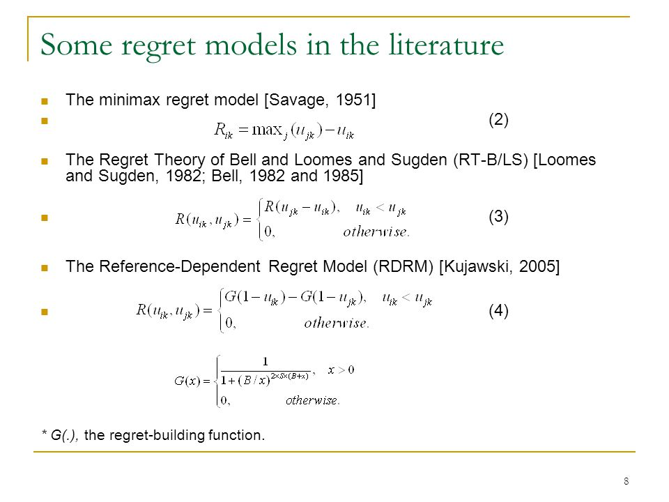 8 Some regret models in the literature The minimax regret model [Savage, 1951] (2) The Regret Theory of Bell and Loomes and Sugden (RT-B/LS) [Loomes and Sugden, 1982; Bell, 1982 and 1985] (3) The Reference-Dependent Regret Model (RDRM) [Kujawski, 2005] (4) * G(.), the regret-building function.
