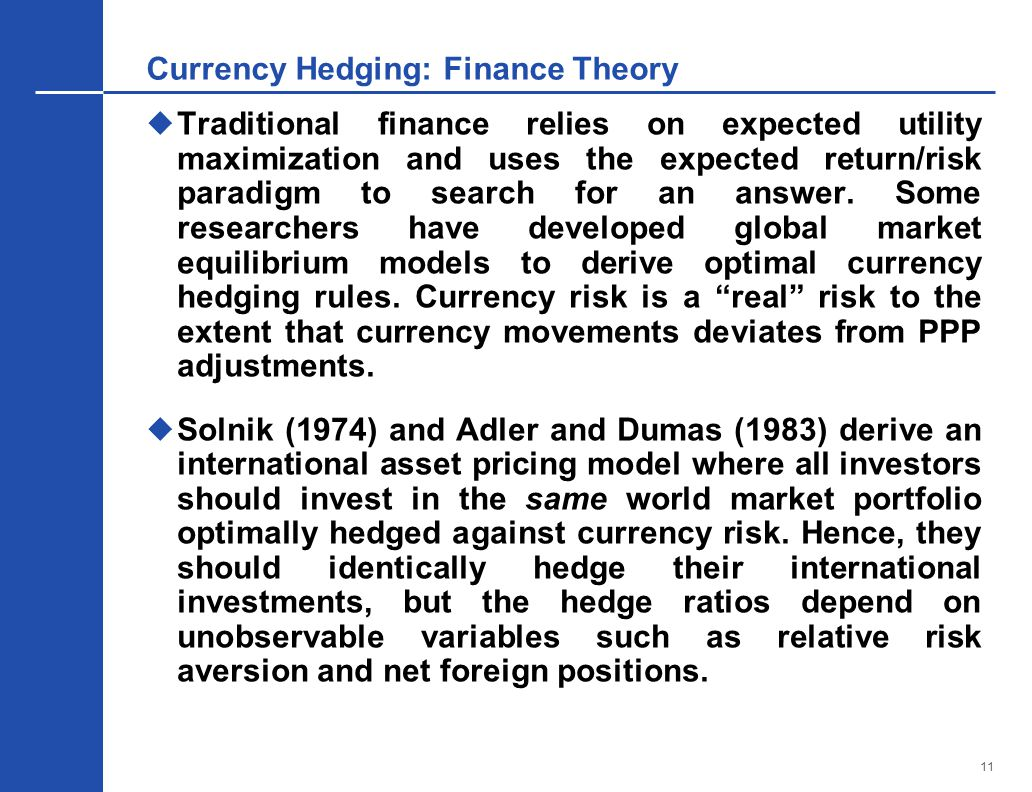11 Currency Hedging: Finance Theory  Traditional finance relies on expected utility maximization and uses the expected return/risk paradigm to search for an answer.