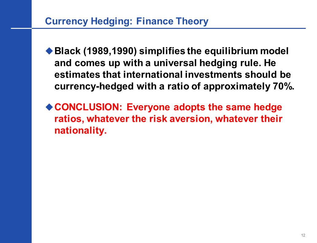 12 Currency Hedging: Finance Theory  Black (1989,1990) simplifies the equilibrium model and comes up with a universal hedging rule.