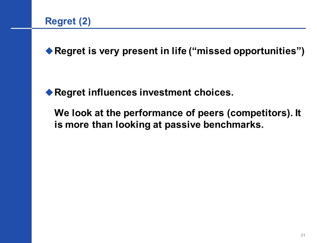 21 Regret (2)  Regret is very present in life ( missed opportunities )  Regret influences investment choices.