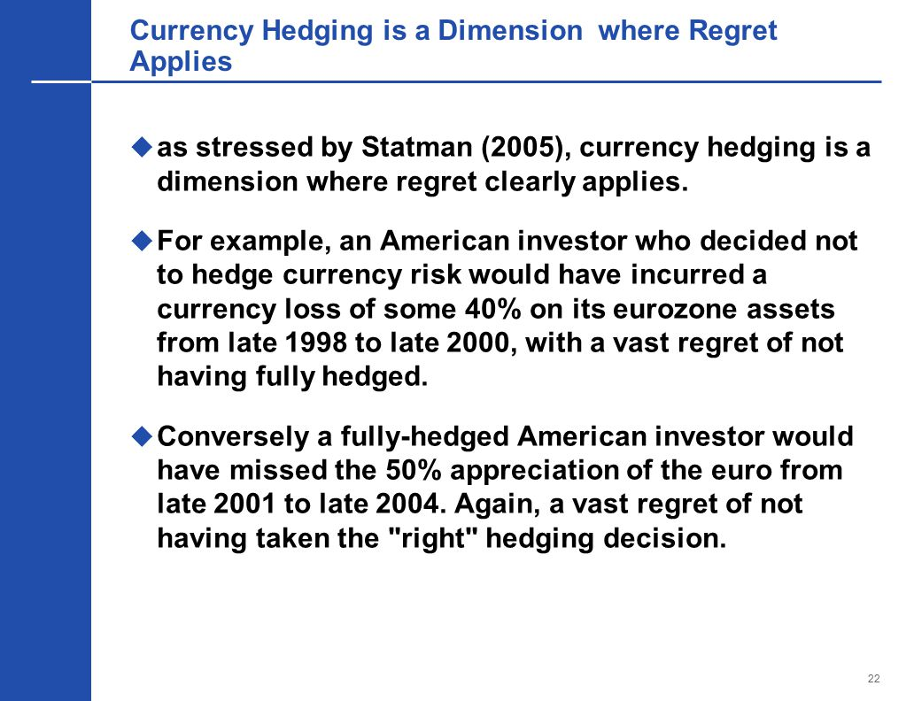 22 Currency Hedging is a Dimension where Regret Applies  as stressed by Statman (2005), currency hedging is a dimension where regret clearly applies.