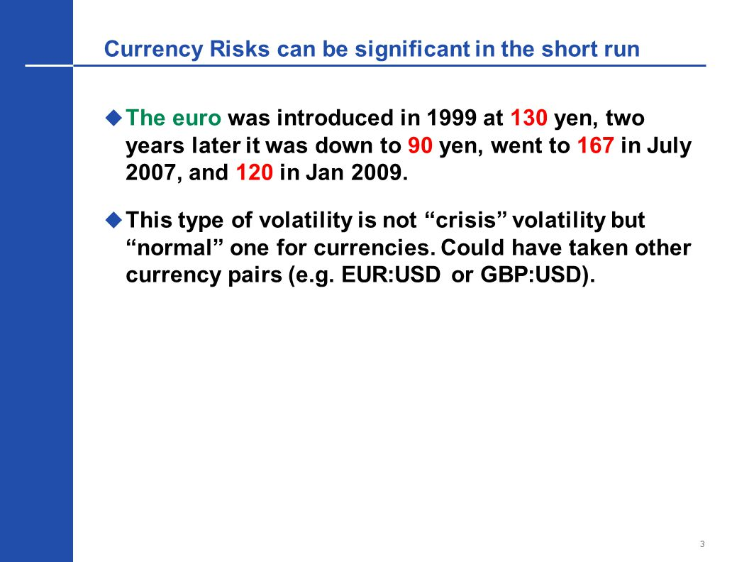 3 Currency Risks can be significant in the short run  The euro was introduced in 1999 at 130 yen, two years later it was down to 90 yen, went to 167 in July 2007, and 120 in Jan 2009.