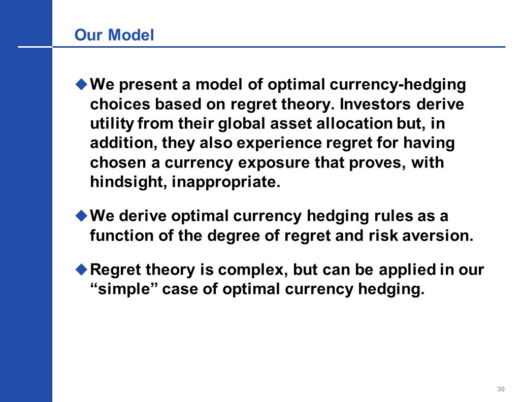 30 Our Model  We present a model of optimal currency-hedging choices based on regret theory.