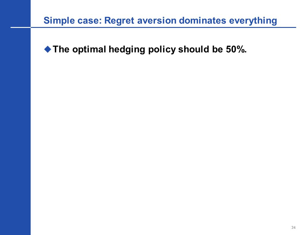 34 Simple case: Regret aversion dominates everything  The optimal hedging policy should be 50%.