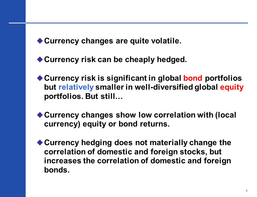 8  Currency changes are quite volatile.  Currency risk can be cheaply hedged.