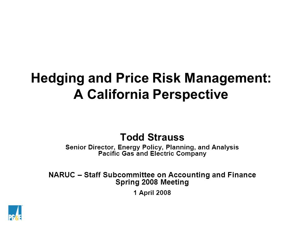 Hedging and Price Risk Management: A California Perspective Todd Strauss Senior Director, Energy Policy, Planning, and Analysis Pacific Gas and Electric Company NARUC – Staff Subcommittee on Accounting and Finance Spring 2008 Meeting 1 April 2008
