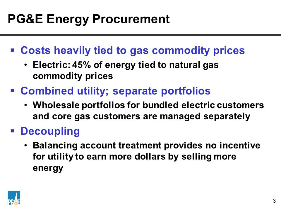 3 PG&E Energy Procurement  Costs heavily tied to gas commodity prices Electric: 45% of energy tied to natural gas commodity prices  Combined utility; separate portfolios Wholesale portfolios for bundled electric customers and core gas customers are managed separately  Decoupling Balancing account treatment provides no incentive for utility to earn more dollars by selling more energy
