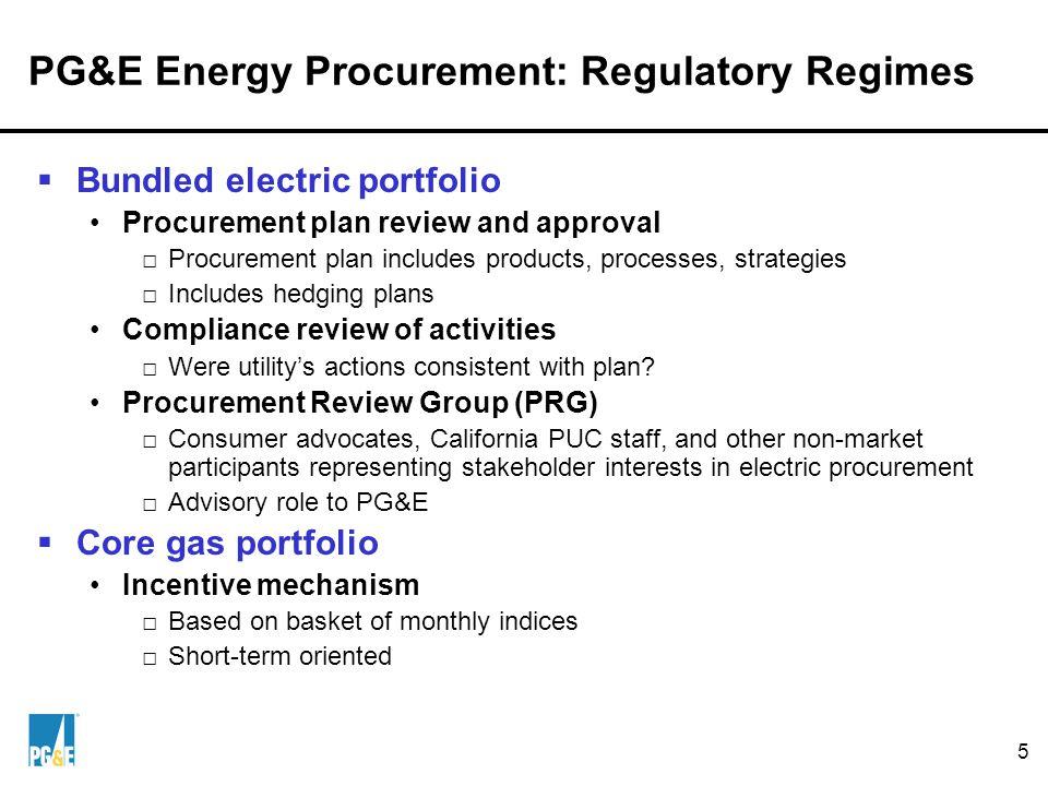 5 PG&E Energy Procurement: Regulatory Regimes  Bundled electric portfolio Procurement plan review and approval □Procurement plan includes products, processes, strategies □Includes hedging plans Compliance review of activities □Were utility's actions consistent with plan.
