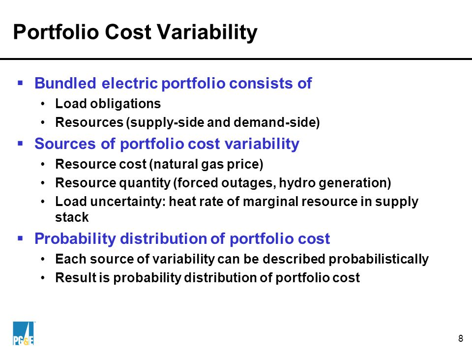 8 Portfolio Cost Variability  Bundled electric portfolio consists of Load obligations Resources (supply-side and demand-side)  Sources of portfolio cost variability Resource cost (natural gas price) Resource quantity (forced outages, hydro generation) Load uncertainty: heat rate of marginal resource in supply stack  Probability distribution of portfolio cost Each source of variability can be described probabilistically Result is probability distribution of portfolio cost