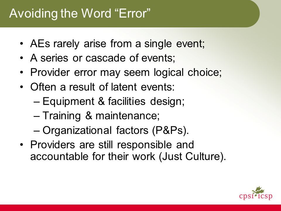 Avoiding the Word Error AEs rarely arise from a single event; A series or cascade of events; Provider error may seem logical choice; Often a result of latent events: –Equipment & facilities design; –Training & maintenance; –Organizational factors (P&Ps).