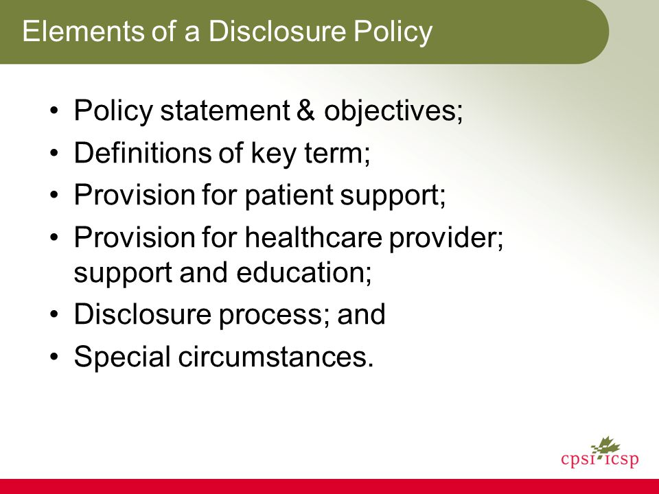 Elements of a Disclosure Policy Policy statement & objectives; Definitions of key term; Provision for patient support; Provision for healthcare provider; support and education; Disclosure process; and Special circumstances.