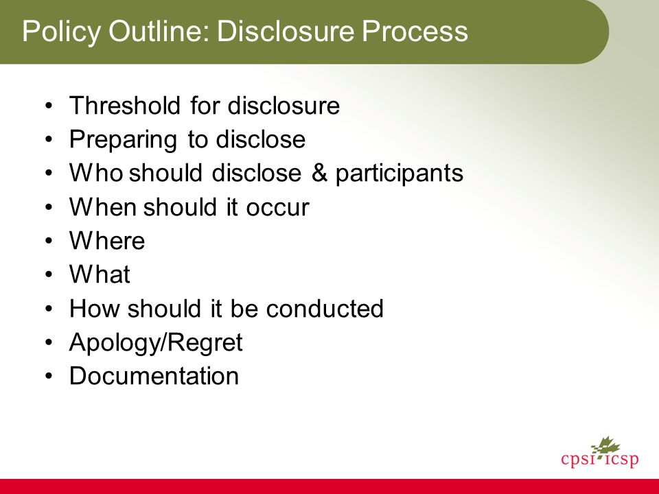 Policy Outline: Disclosure Process Threshold for disclosure Preparing to disclose Who should disclose & participants When should it occur Where What H