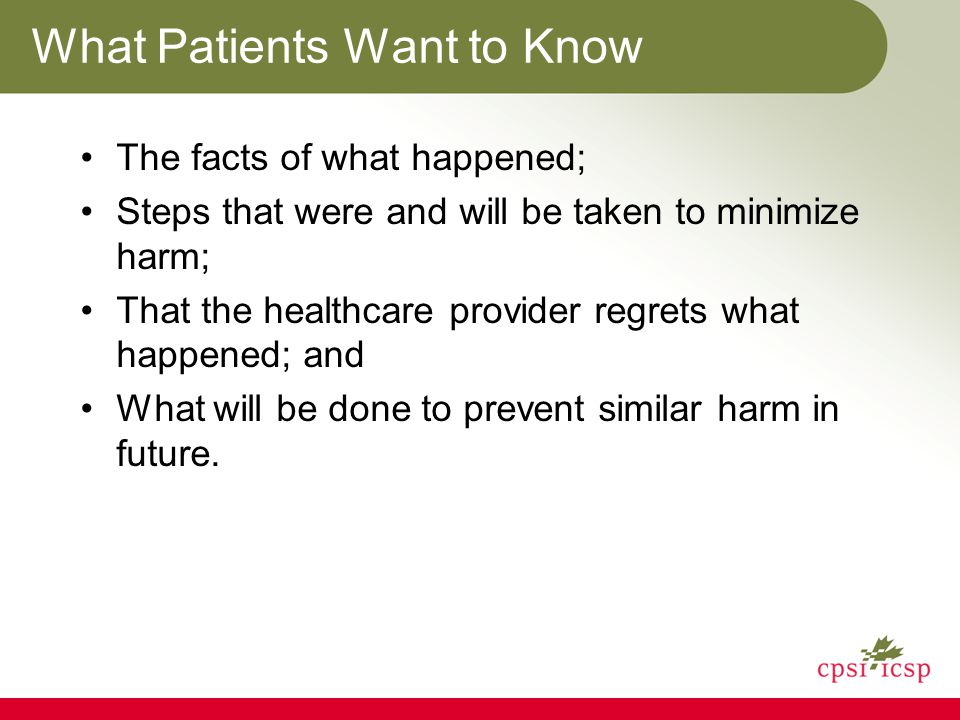 What Patients Want to Know The facts of what happened; Steps that were and will be taken to minimize harm; That the healthcare provider regrets what happened; and What will be done to prevent similar harm in future.