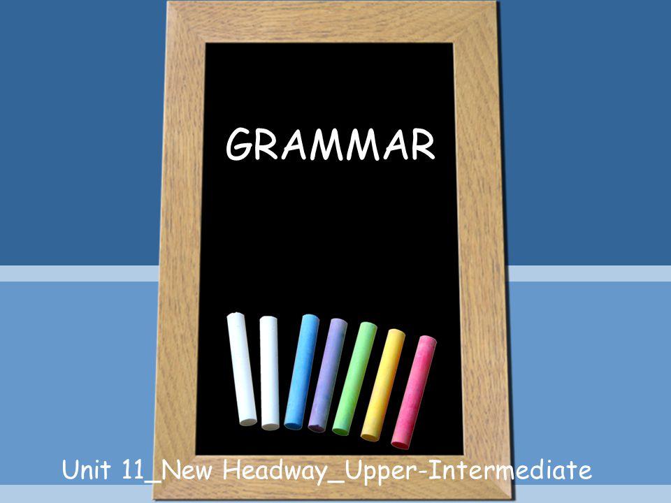 GRAMMAR Unit 11_New Headway_Upper-Intermediate