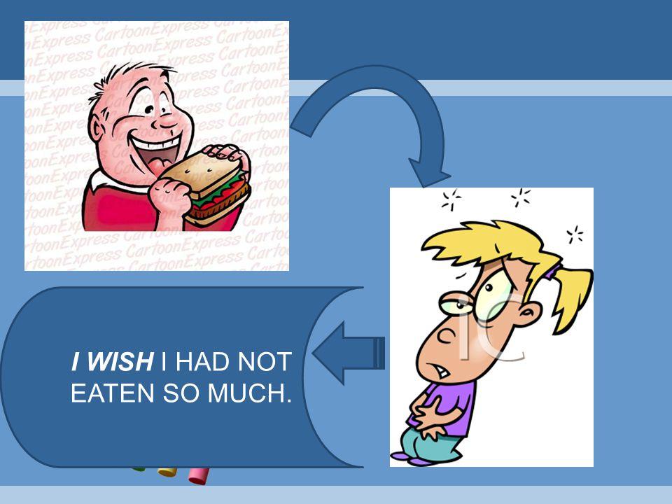 I WISH I HAD NOT EATEN SO MUCH.