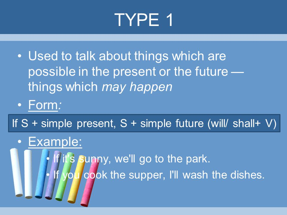 TYPE 1 Used to talk about things which are possible in the present or the future — things which may happen Form: Example: If it's sunny, we'll go to t