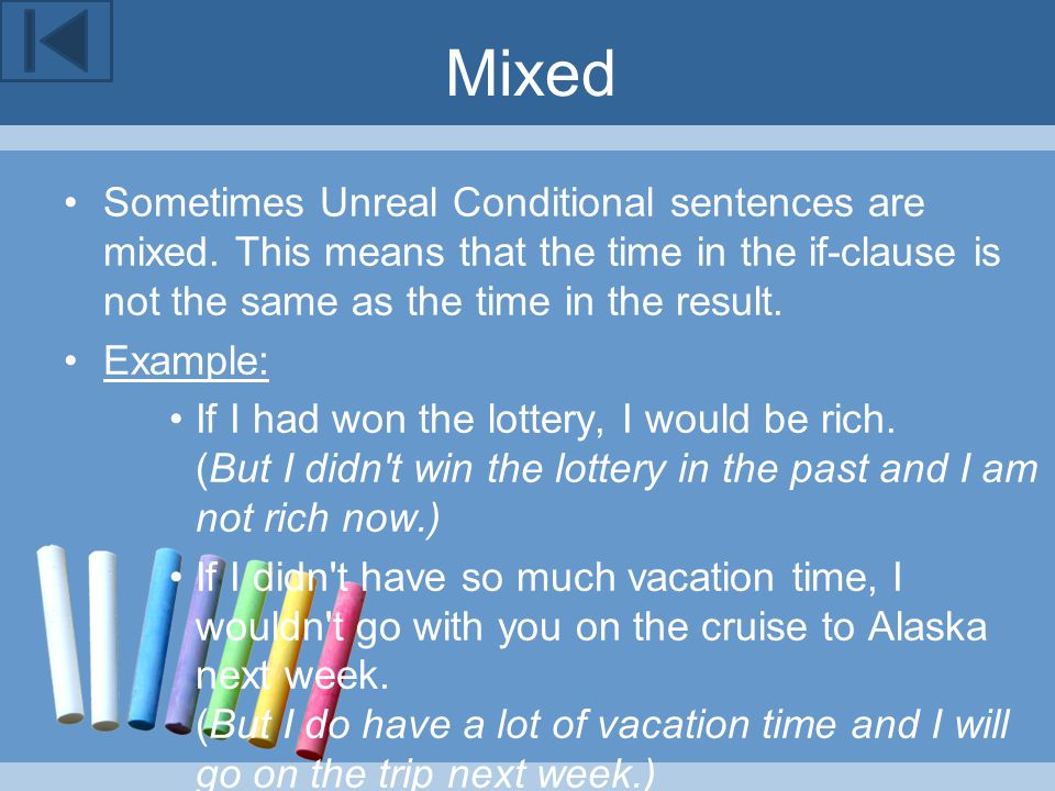 Mixed Sometimes Unreal Conditional sentences are mixed. This means that the time in the if-clause is not the same as the time in the result. Example: