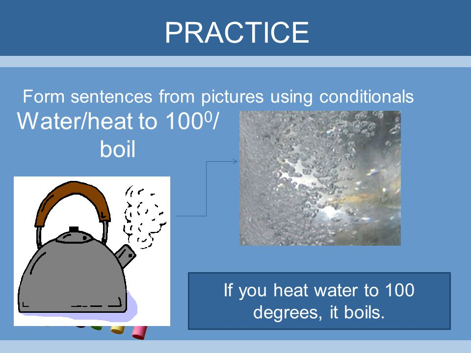 PRACTICE Form sentences from pictures using conditionals If you heat water to 100 degrees, it boils. Water/heat to 100 0 / boil